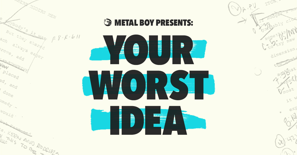 Metal Boy Presents: YOUR WORST IDEA